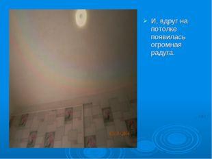 И, вдруг на потолке появилась огромная радуга.