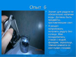Опыт 6 Значит для радуги не обязательно наличие воды. Должны быть предметы, п