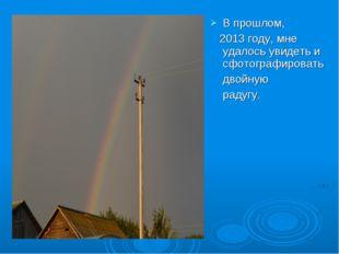 В прошлом, 2013 году, мне удалось увидеть и сфотографировать двойную радугу.