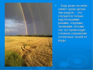 Еще реже на небе сияют сразу целых три радуги, - это случается только над