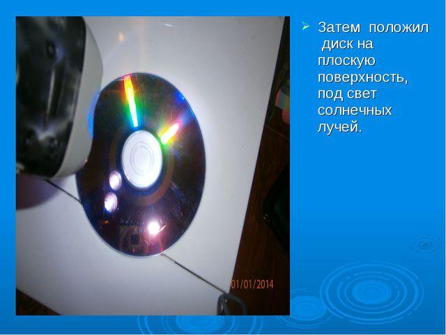 Затем положил диск на плоскую поверхность, под свет солнечных лучей.