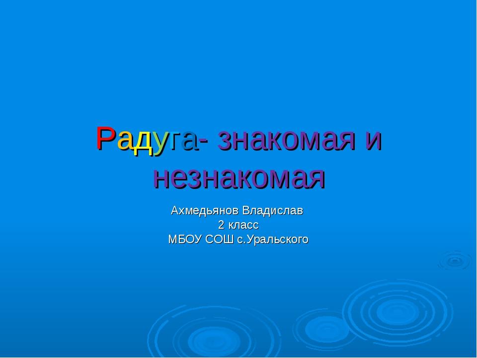 Радуга- знакомая и незнакомая Ахмедьянов Владислав 2 класс МБОУ СОШ с.Уральск...