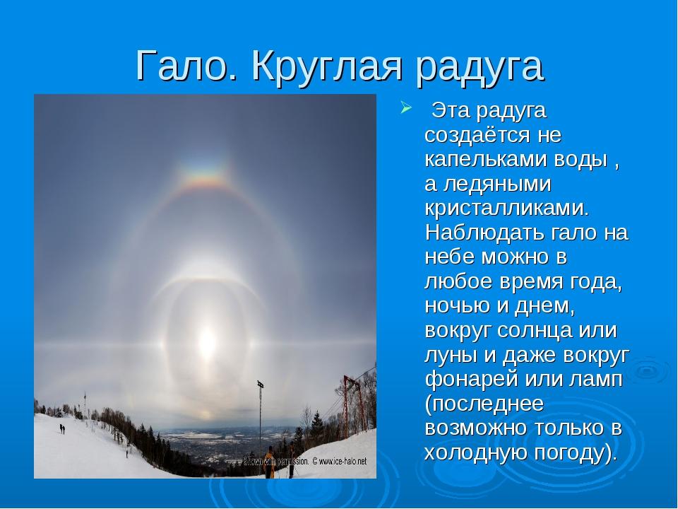 Гало. Круглая радуга Эта радуга создаётся не капельками воды , а ледяными кри...