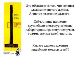 Это объясняется тем, что колонна сделана из чистого железа. А чистое железо н