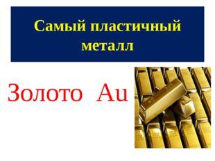 Самый пластичный металл Золото Аu