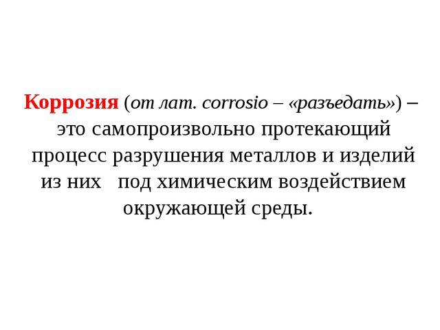 Коррозия (от лат. corrosio – «разъедать») – это самопроизвольно протекающий п...