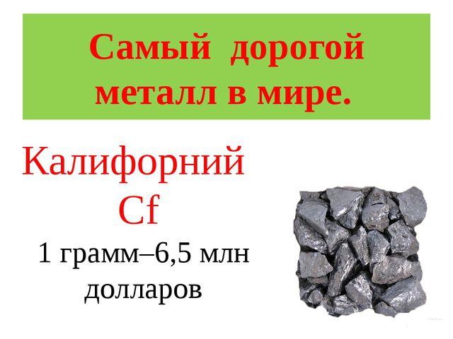 Самый дорогой металл в мире. Калифорний Cf 1 грамм–6,5 млн долларов