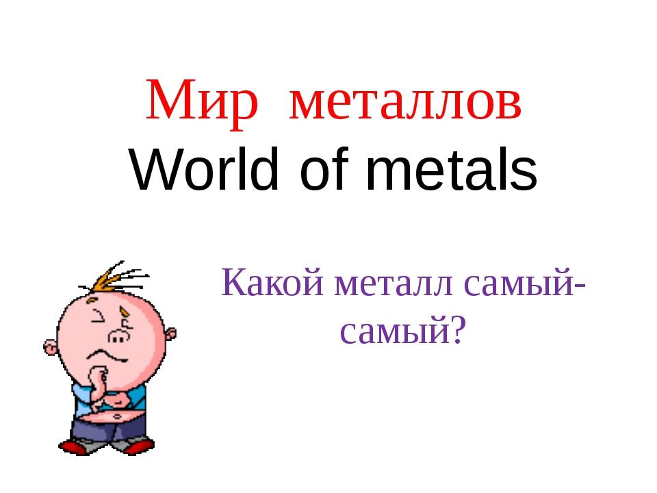 Мир металлов World of metals Какой металл самый-самый?