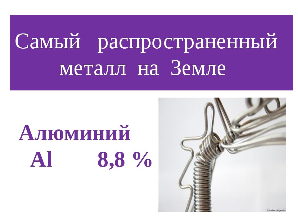 Самый распространенный металл на Земле Алюминий Al 8,8 %