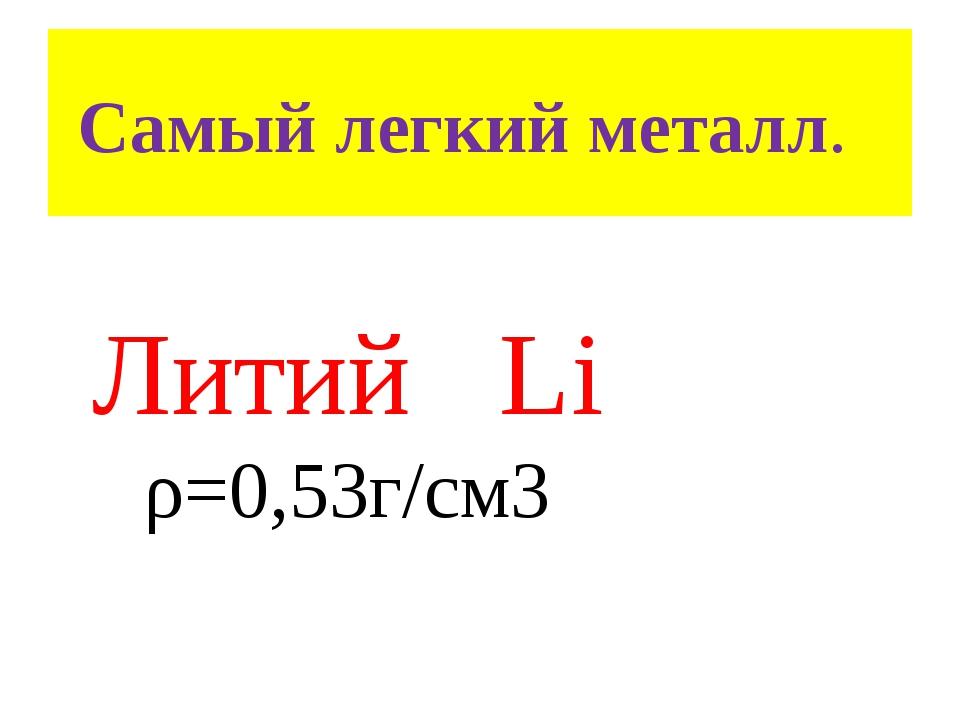 Самый легкий металл. Литий Li ρ=0,53г/см3