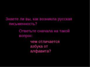 Знаете ли вы, как возникла русская письменность? Ответьте сначала на такой во