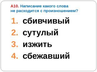 А10. Написание какого слова не расходится с произношением? сбивчивый сутулый