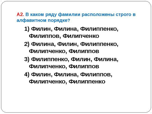 А2. В каком ряду фамилии расположены строго в алфавитном порядке? 1) Филин, Ф...