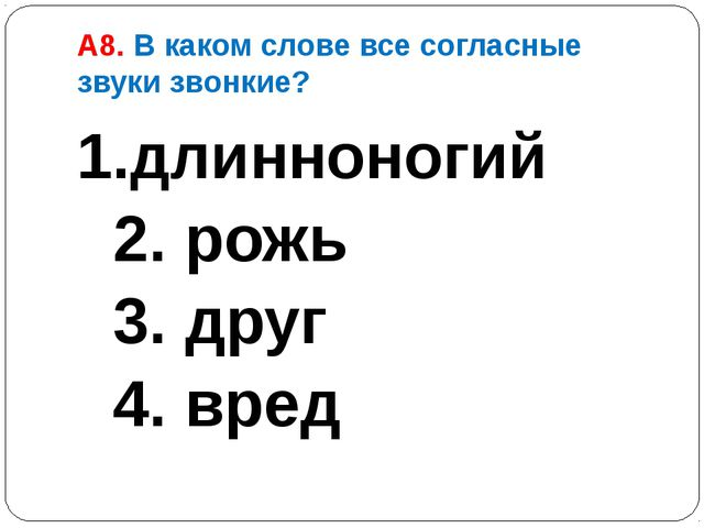 А8. В каком слове все согласные звуки звонкие? 1.длинноногий 2. рожь 3. друг...