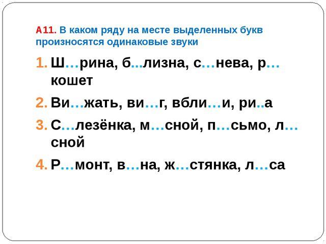 A11. В каком ряду на месте выделенных букв произносятся одинаковые звуки Ш…ри...