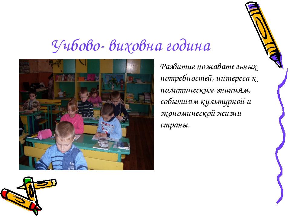 Учбово- виховна година Развитие познавательных потребностей, интереса к полит...