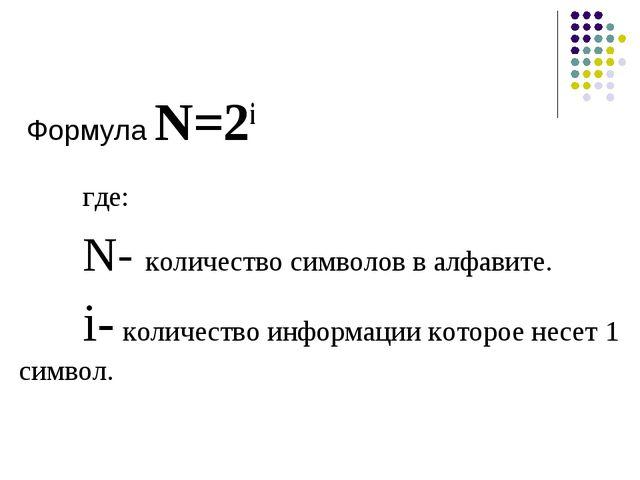 Формула N=2i где: N- количество символов в алфавите. i- количество информ...