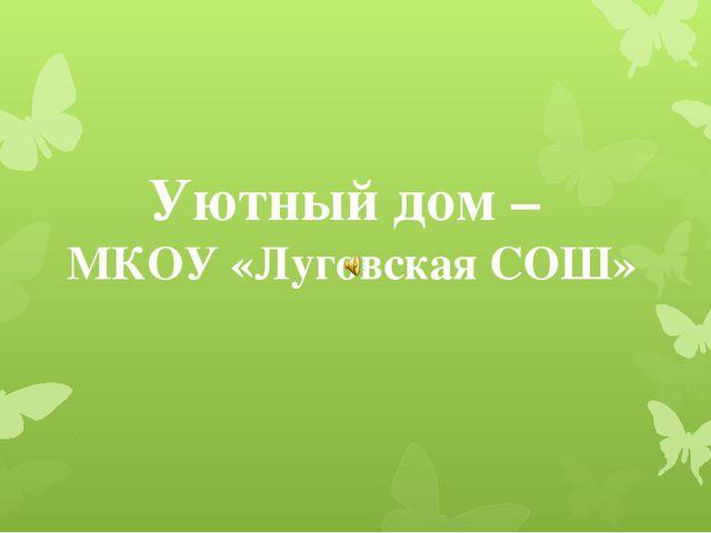 Уютный дом – МКОУ «Луговская СОШ»