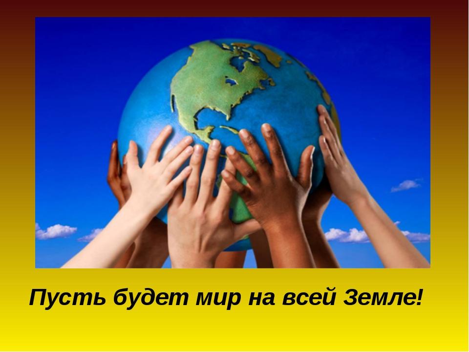 Пусть будет мир на всей Земле!