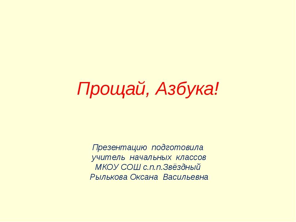 Прощай, Азбука! Презентацию подготовила учитель начальных классов МКОУ СОШ с...