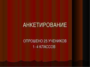 АНКЕТИРОВАНИЕ ОПРОШЕНО 25 УЧЕНИКОВ 1- 4 КЛАССОВ