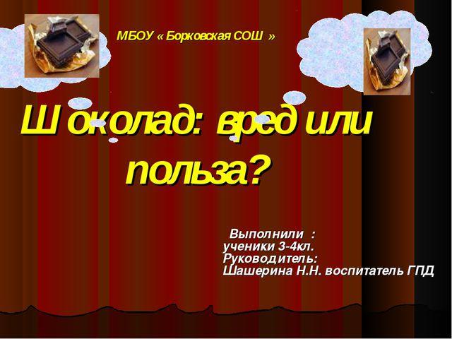 МБОУ « Борковская СОШ » Шоколад: вред или польза? Выполнили : ученики 3-4кл....