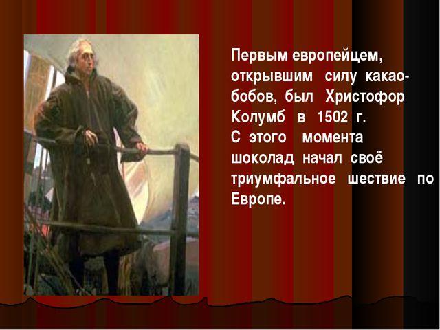 Первым европейцем, открывшим силу какао-бобов, был Христофор Колумб в 1502 г....