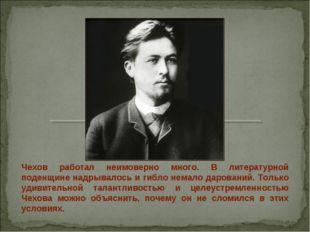 Чехов работал неимоверно много. В литературной поденщине надрывалось и гибло