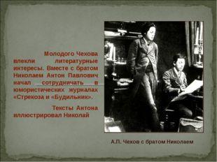Молодого Чехова влекли литературные интересы. Вместе с братом Николаем Антон