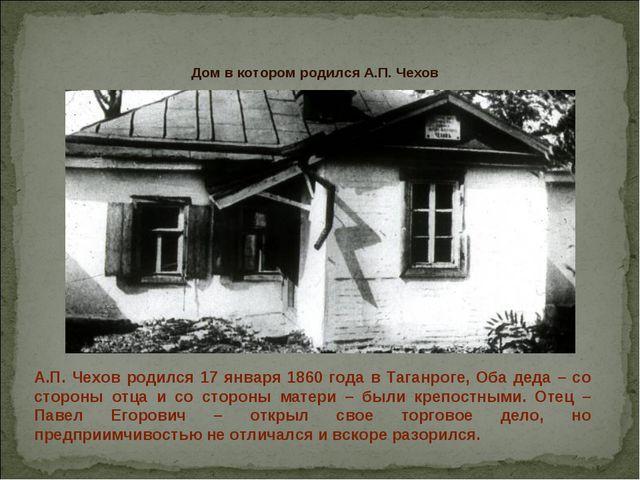 А.П. Чехов родился 17 января 1860 года в Таганроге, Оба деда – со стороны отц...