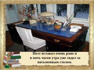 Поэт вставал очень рано и в пять часов утра уже сидел за письменным столом.