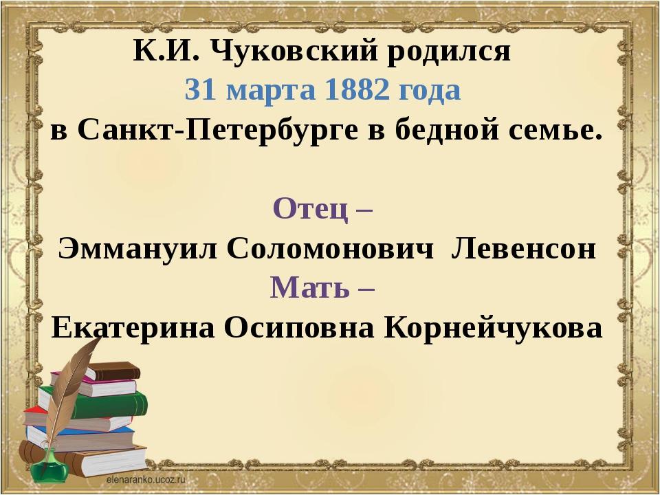 К.И. Чуковский родился 31 марта 1882 года в Санкт-Петербурге в бедной семье....
