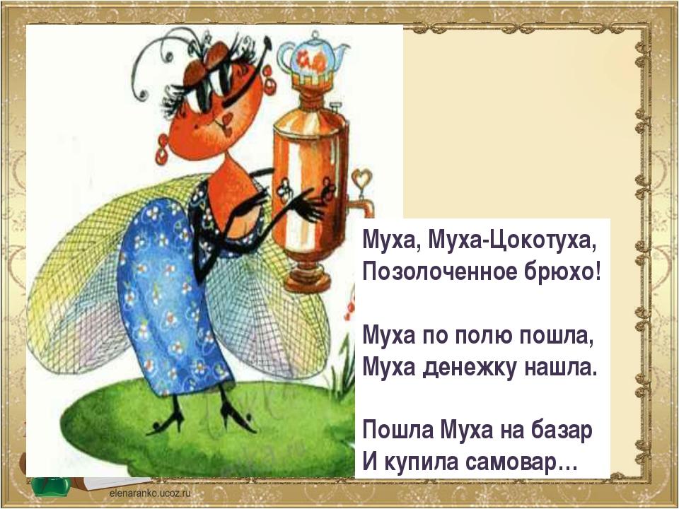 Муха, Муха-Цокотуха, Позолоченное брюхо! Муха по полю пошла, Муха денежку наш...