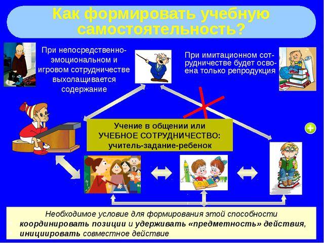 Как формировать учебную самостоятельность? При имитационном сот-рудничестве...