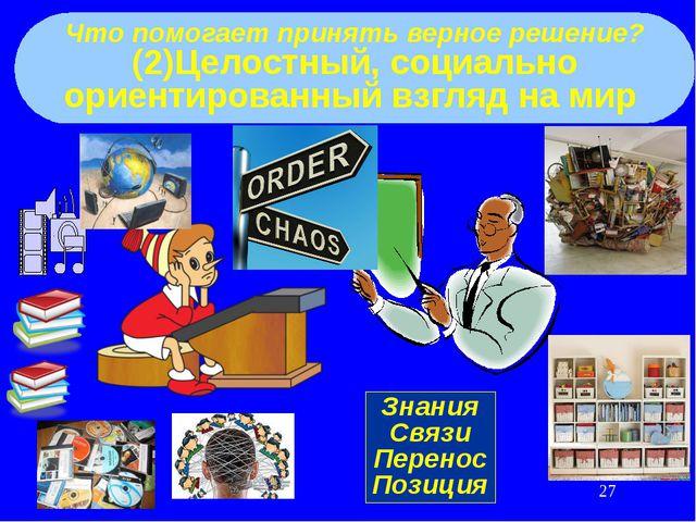 Что помогает принять верное решение? (2)Целостный, социально ориентированный...