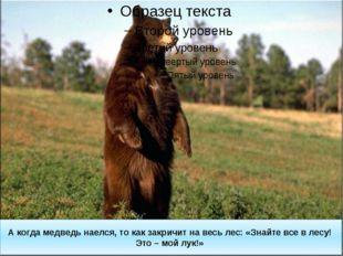 А когда медведь наелся, то как закричит на весь лес: «Знайте все в лесу! Это