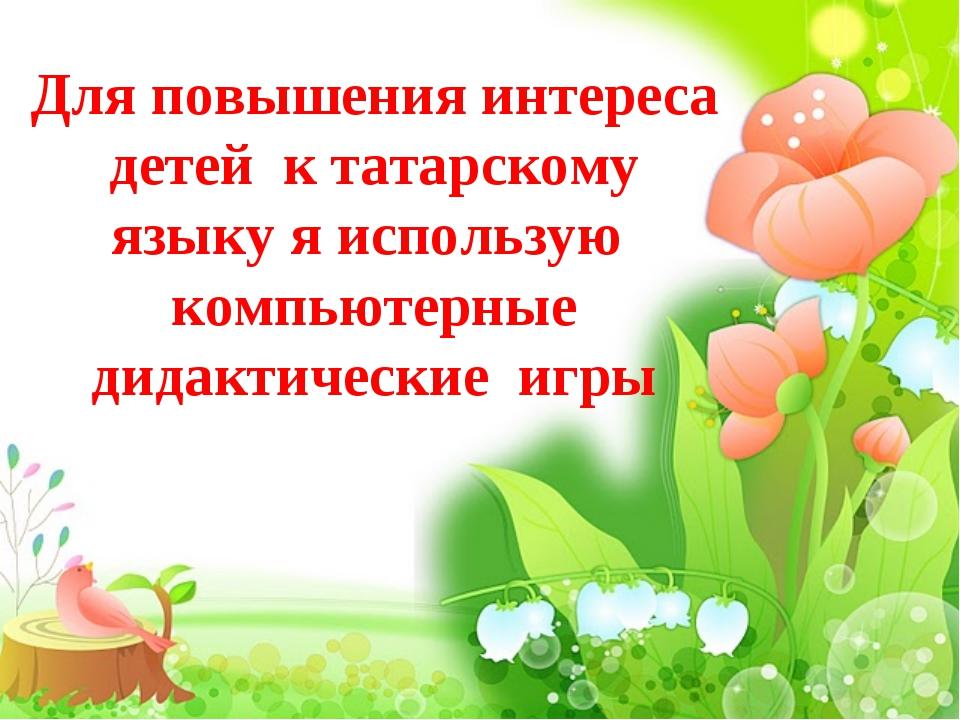 Для повышения интереса детей к татарскому языку я использую компьютерные дида...