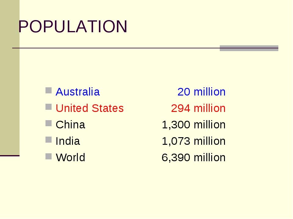 POPULATION Australia 20 million United States 294 million China1,300...