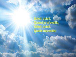Soleil, soleil, Quand je m'eveille, Soleil, soleil, Quelle merveille!
