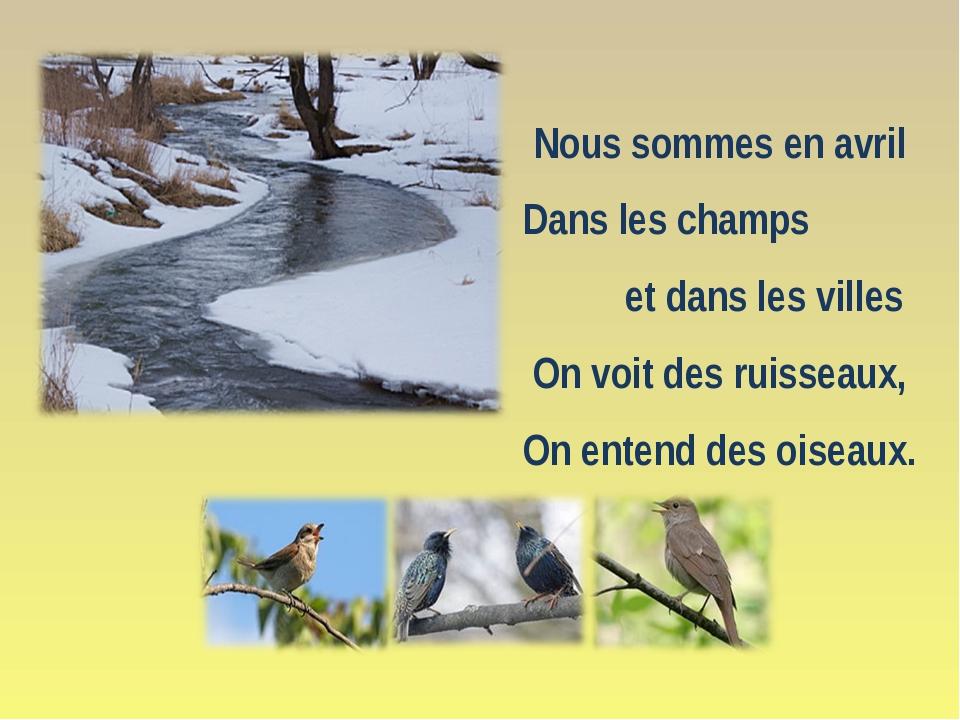 Nous sommes en avril Dans les champs et dans les villes Оn voit des ruisseaux...