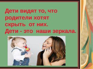 Дети видят то, что родители хотят скрытьот них.  Дети - этонаши зеркала.