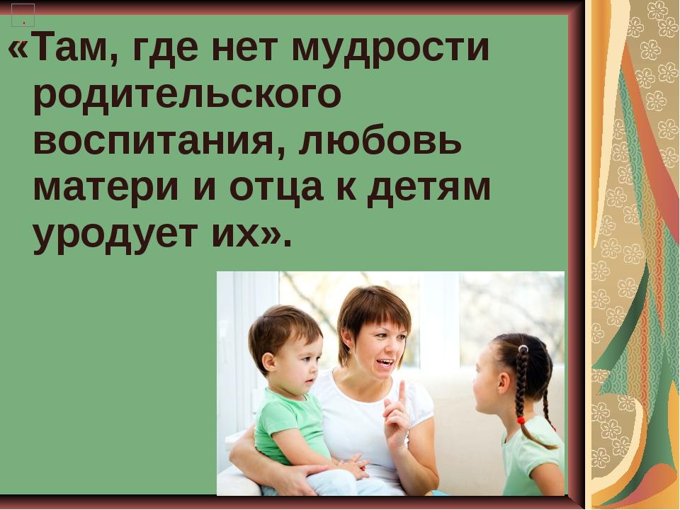 «Там, где нет мудрости родительского воспитания, любовь матери и отца к детям...