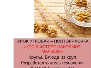 УРОК ИГРОВАЯ – ПОВТОРЯЛОЧКА «КТО БЫСТРЕЕ НАКОРМИТ МАЛЫША» Крупы. Блюда из кр