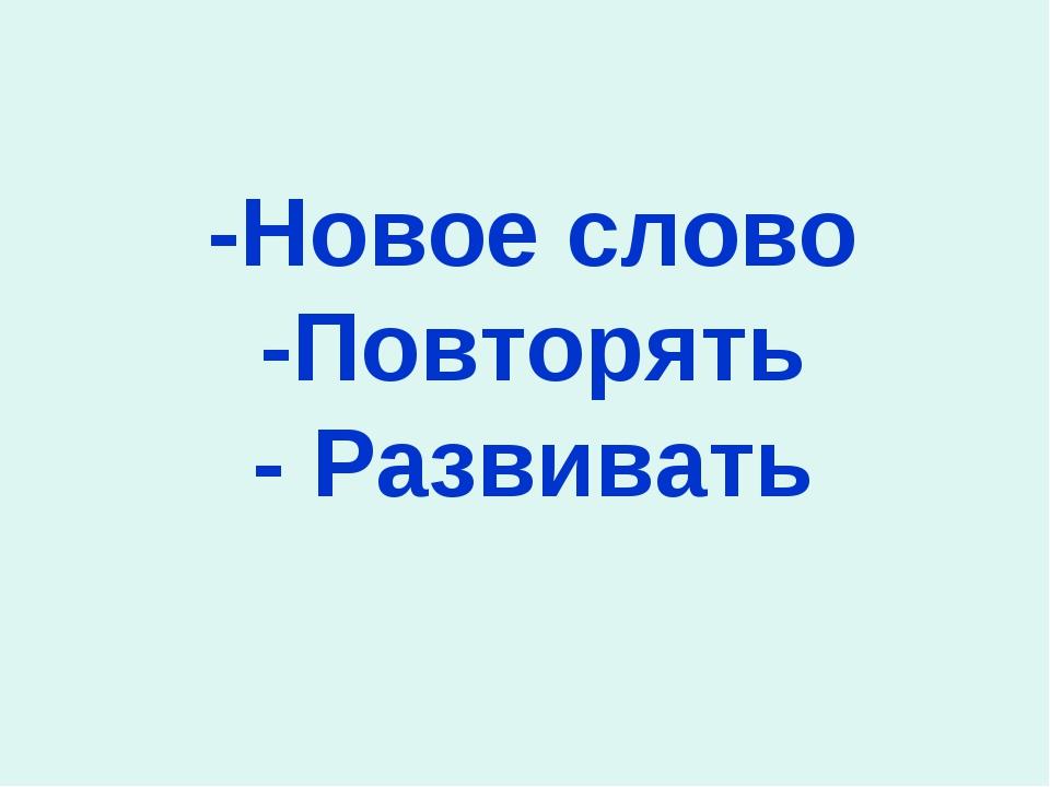 -Новое слово -Повторять - Развивать