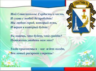 Мой Севастополь! Гордость и честь, И слава с тобой да пребудет! Мы любим горо