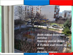«Наш двор» Вот наша детская мечта - Качели возле дома. А будет вид тот из окн