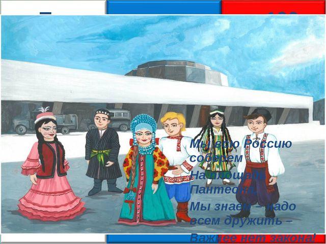 «Патриотическая через 100 лет» Мы всю Россию соберем На площадь Пантеона, Мы...