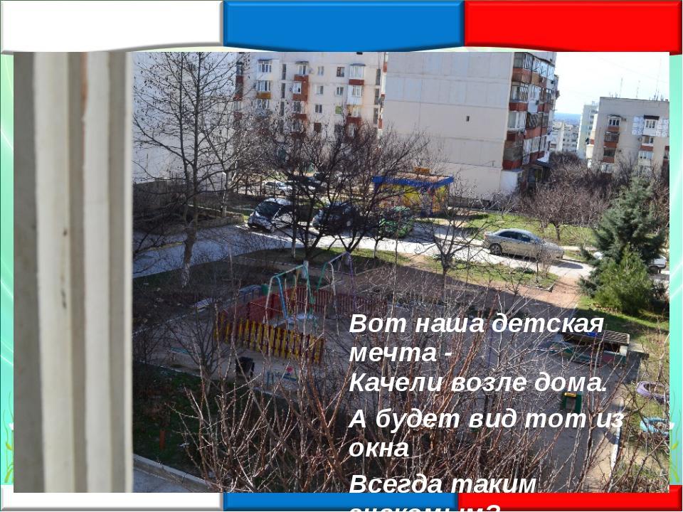 «Наш двор» Вот наша детская мечта - Качели возле дома. А будет вид тот из окн...