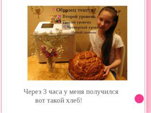 Через 3 часа у меня получился вот такой хлеб!