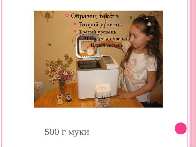 500 г муки